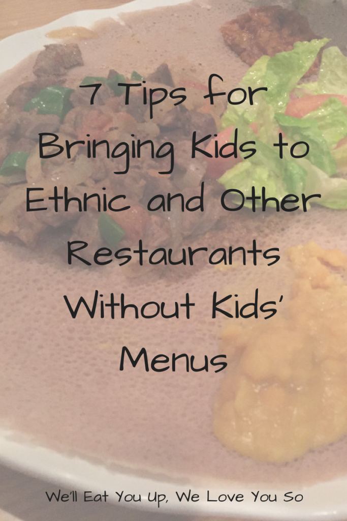 7 Tips for Bringing Kids to Ethnic and Other Restaurants without Kids Menus. Want to bring your kids to more restaurants but uncertain if they'll eat anything or be able to sit still? Check out these tips! (Photo: Ethiopian food in background)