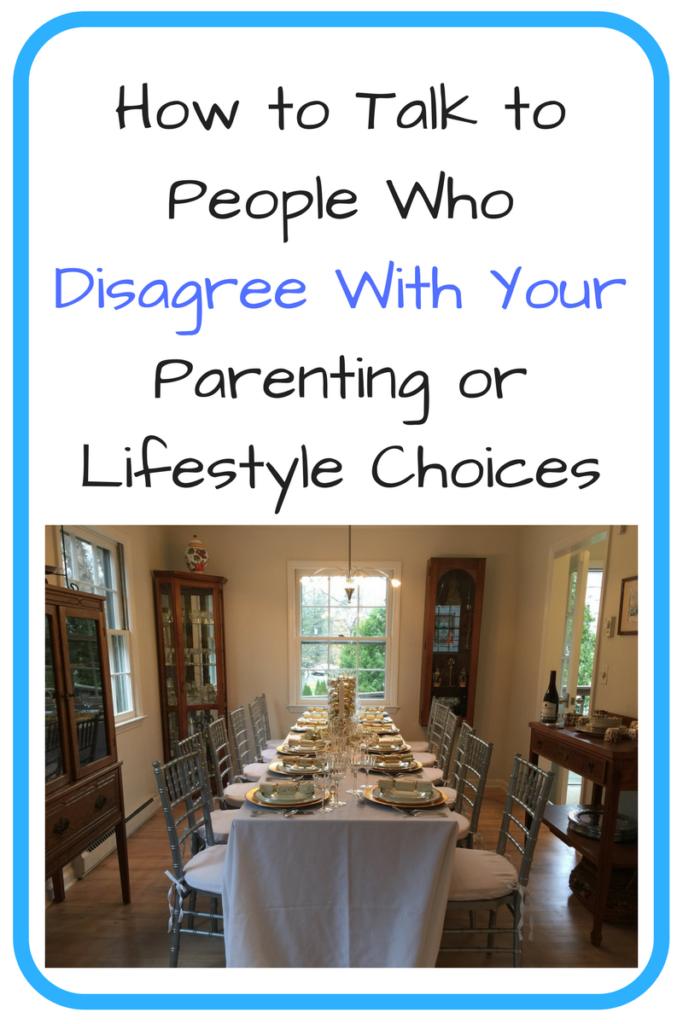 How to Talk to People Who Disagree with Your Parenting or Lifestyle Choices. Have family & neighbors questioning what you're choosing for your family? Try these science-based tips to help reduce conflict while still stating your mind. (Photo: A set Thanksgiving table.)