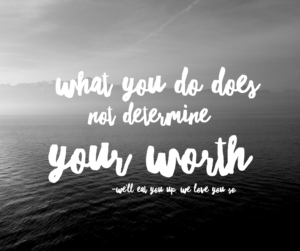 What you do does not determine your worth. - We'll Eat You Up, We Love You So